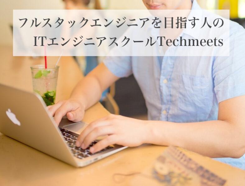 フルスタックエンジニアを目指す人のITエンジニアスクールTechmeets